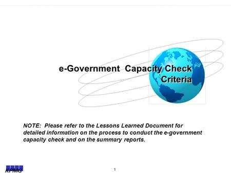 1 e-Government Capacity Check Criteria NOTE: Please refer to the Lessons Learned Document for detailed information on the process to conduct the e-government.
