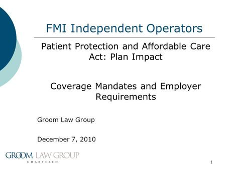 1 FMI Independent Operators Patient Protection and Affordable Care Act: Plan Impact Coverage Mandates and Employer Requirements Groom Law Group December.