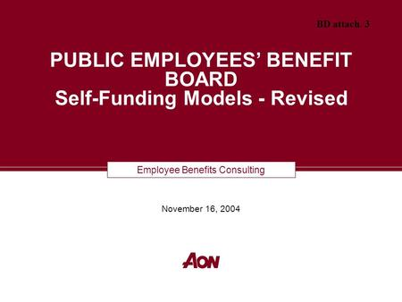 Employee Benefits Consulting PUBLIC EMPLOYEES' BENEFIT BOARD Self-Funding Models - Revised November 16, 2004 BD attach. 3.