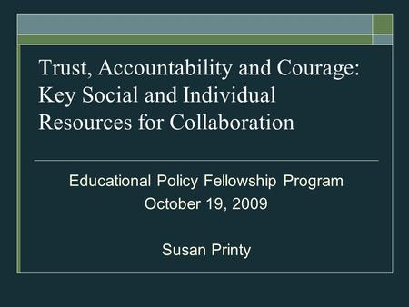Trust, Accountability and Courage: Key Social and Individual Resources for Collaboration Educational Policy Fellowship Program October 19, 2009 Susan Printy.