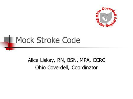 Mock Stroke Code Alice Liskay, RN, BSN, MPA, CCRC Ohio Coverdell, Coordinator.