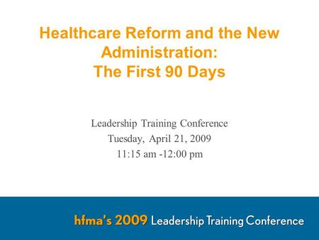 Healthcare Reform and the New Administration: The First 90 Days Leadership Training Conference Tuesday, April 21, 2009 11:15 am -12:00 pm.