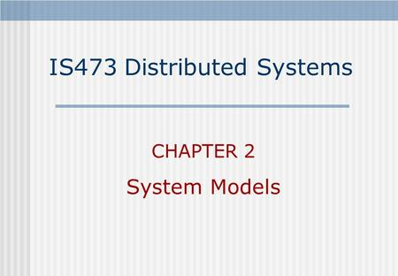IS473 Distributed Systems CHAPTER 2 System Models.