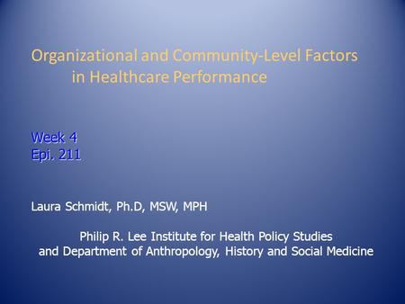 Week 4 Epi. 211 Organizational and Community-Level Factors in Healthcare Performance Week 4 Epi. 211 Laura Schmidt, Ph.D, MSW, MPH Philip R. Lee Institute.