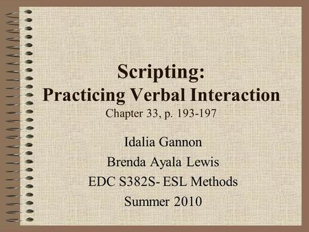 Scripting: Practicing Verbal Interaction Chapter 33, p. 193-197 Idalia Gannon Brenda Ayala Lewis EDC S382S- ESL Methods Summer 2010.