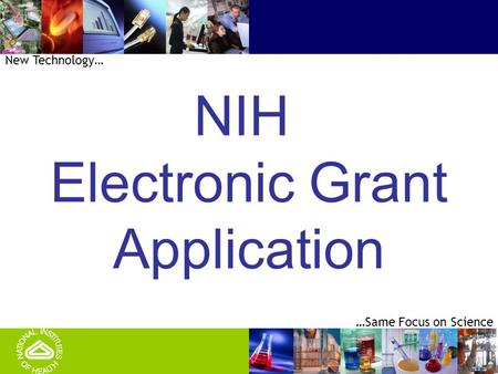 1 …Same Focus on Science New Technology… NIH Electronic Grant Application.