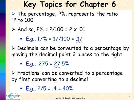 Math 10: Basic Mathematics 1 Key Topics for Chapter 6  The percentage, P%, represents the ratio P to 100  And so, P% = P/100 = P x.01  E.g., 17% =