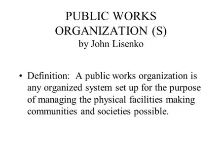 PUBLIC WORKS ORGANIZATION (S) by John Lisenko Definition: A public works organization is any organized system set up for the purpose of managing the physical.