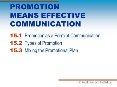 © South-Western Publishing PROMOTION MEANS EFFECTIVE COMMUNICATION 15.1 Promotion as a Form of Communication 15.2 Types of Promotion 15.3 Mixing the Promotional.