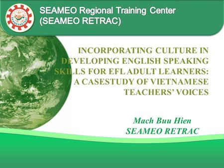INCORPORATING CULTURE IN DEVELOPING ENGLISH SPEAKING SKILLS FOR EFL ADULT LEARNERS: A CASESTUDY OF VIETNAMESE TEACHERS' VOICES Mach Buu Hien SEAMEO RETRAC.