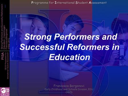 PISA OECD Programme for International Student Assessment Strong Performers and Successful Reformers in Education - Copenhagen Francesca Borgonovi 9 May.