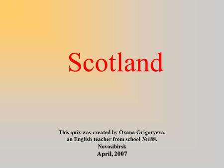 Scotland This quiz was created by Oxana Grigoryeva, an English teacher from school №188.Novosibirsk April, 2007.