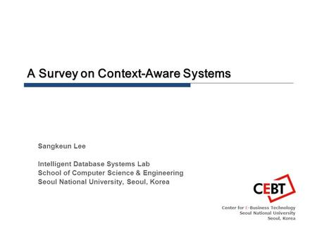 A Survey on Context-Aware Systems Center for E-Business Technology Seoul National University Seoul, Korea Sangkeun Lee Intelligent Database Systems Lab.
