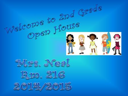 Welcome to 2nd Grade Open House Mrs. Neal Rm. 216 2014/2015.