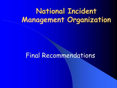 National Incident Organization National Incident Management Organization Final Recommendations.