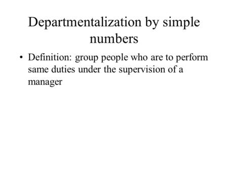 Departmentalization by simple numbers Definition: group people who are to perform same duties under the supervision of a manager.