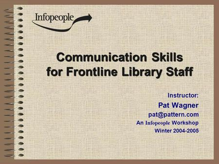 Communication Skills for Frontline Library Staff Instructor: Pat Wagner An Infopeople Workshop Winter 2004-2005.