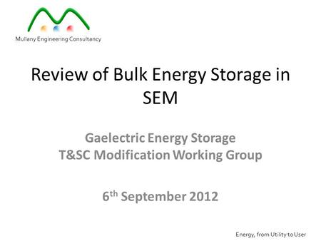 Review of Bulk Energy Storage in SEM Gaelectric Energy Storage T&SC Modification Working Group 6 th September 2012 Mullany Engineering Consultancy Energy,