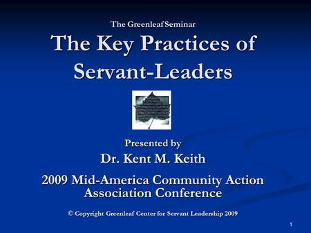 The Greenleaf Seminar The Key Practices of Servant-Leaders Presented by Dr. Kent M. Keith 2009 Mid-America Community Action Association Conference © Copyright.