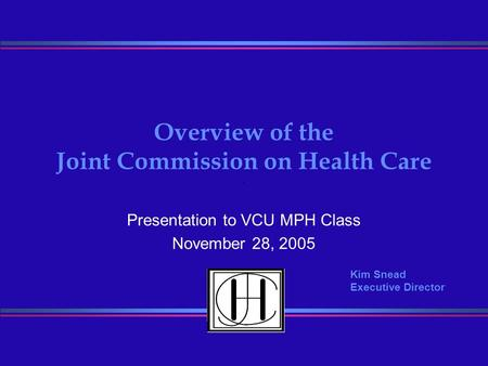 Overview of the Joint Commission on Health Care Presentation to VCU MPH Class November 28, 2005 Kim Snead Executive Director.