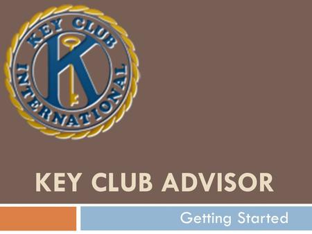 KEY CLUB ADVISOR Getting Started.  Out of the blue, you've been drafted into the ranks of Key Club Advisers. Whether it is by choice or an assignment.