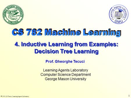  2003, G.Tecuci, Learning Agents Laboratory 1 Learning Agents Laboratory Computer Science Department George Mason University Prof. Gheorghe Tecuci 4.