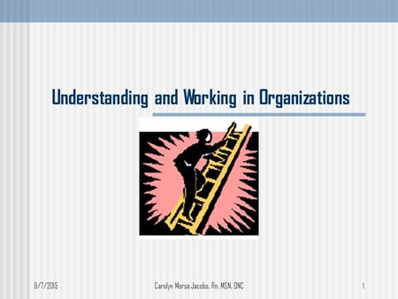 9/7/2015Carolyn Morse Jacobs, Rn, MSN, ONC1 Understanding and Working in Organizations.