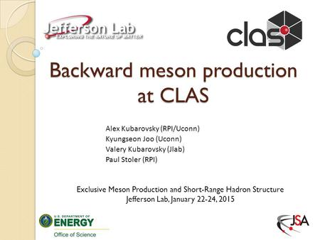 Backward meson production at CLAS Alex Kubarovsky (RPI/Uconn) Kyungseon Joo (Uconn) Valery Kubarovsky (Jlab) Paul Stoler (RPI) Exclusive Meson Production.