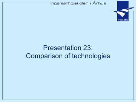 Presentation 23: Comparison of technologies. Ingeniørhøjskolen i Århus Slide 2 af 16 Goals of this lesson After this 1x35 lessons you will have –Discussed.
