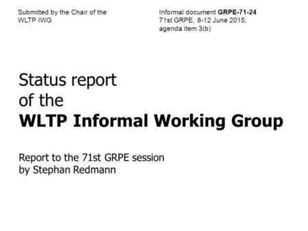Submitted by the Chair of the WLTP IWG Informal document GRPE-71-24 71st GRPE, 8-12 June 2015, agenda item 3(b) Status report of the WLTP Informal Working.
