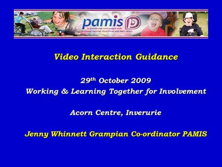 Video Interaction Guidance 29 th October 2009 Working & Learning Together for Involvement Acorn Centre, Inverurie Jenny Whinnett Grampian Co-ordinator.