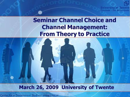Seminar Channel Choice and Channel Management: From Theory to Practice March 26, 2009 University of Twente.