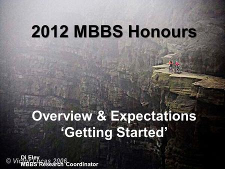 2012 MBBS Honours Overview & Expectations 'Getting Started' Di Eley MBBS Research Coordinator.