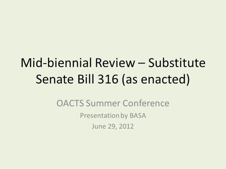 Mid-biennial Review – Substitute Senate Bill 316 (as enacted) OACTS Summer Conference Presentation by BASA June 29, 2012.