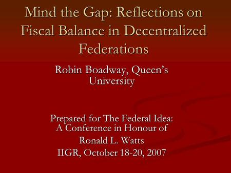 Mind the Gap: Reflections on Fiscal Balance in Decentralized Federations Robin Boadway, Queen's University Prepared for The Federal Idea: A Conference.