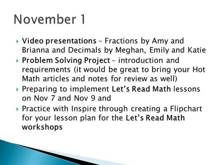  Video presentations – Fractions by Amy and Brianna and Decimals by Meghan, Emily and Katie  Problem Solving Project – introduction and requirements.