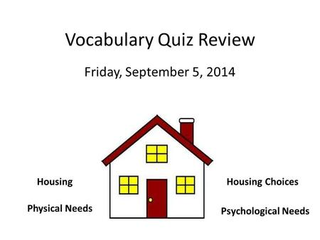 Vocabulary Quiz Review Friday, September 5, 2014 Physical Needs Psychological Needs HousingHousing Choices.