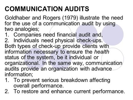 COMMUNICATION AUDITS Goldhaber and Rogers (1979) illustrate the need for the use of a communication audit by using two analogies; 1.Companies need financial.
