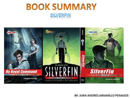 BY: JUAN ANDRES JARAMILLO PENAGOS. The book Silverfin (a James bond adventure) from the author Charlie Higson is a book full of suspense and adventure.