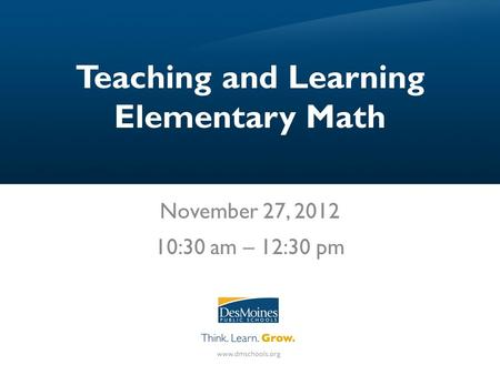 Teaching and Learning Elementary Math November 27, 2012 10:30 am – 12:30 pm.