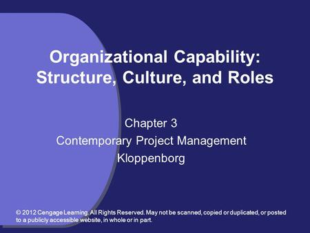 Organizational Capability: Structure, Culture, and Roles Chapter 3 Contemporary Project Management Kloppenborg © 2012 Cengage Learning. All Rights Reserved.