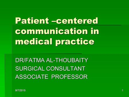 9/7/20151 Patient –centered communication in medical practice DR/FATMA AL-THOUBAITY SURGICAL CONSULTANT ASSOCIATE PROFESSOR.