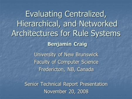 Evaluating Centralized, Hierarchical, and Networked Architectures for Rule Systems Benjamin Craig University of New Brunswick Faculty of Computer Science.