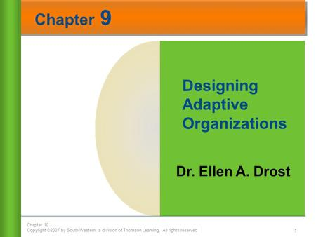 Chapter 10 Copyright ©2007 by South-Western, a division of Thomson Learning. All rights reserved Chapter 9 1 Dr. Ellen A. Drost Designing Adaptive Organizations.