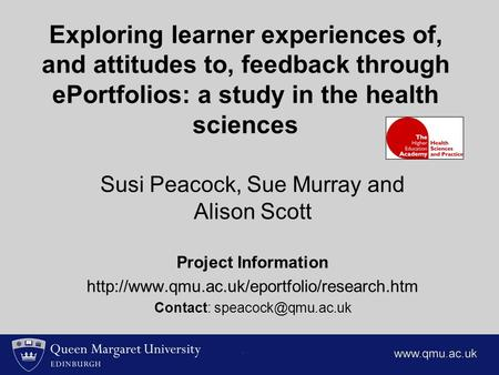 Exploring learner experiences of, and attitudes to, feedback through ePortfolios: a study in the health sciences Susi Peacock, Sue Murray and Alison Scott.