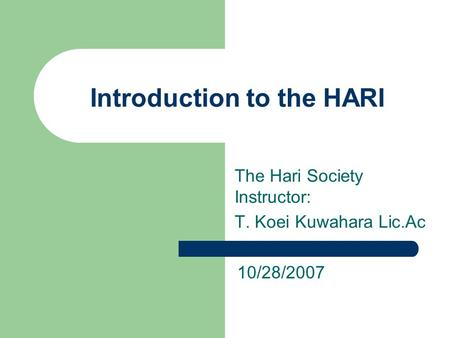 Introduction to the HARI The Hari Society Instructor: T. Koei Kuwahara Lic.Ac 10/28/2007.