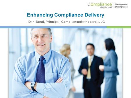 Enhancing Compliance Delivery - Dan Bond, Principal, Compliancedashboard, LLC.