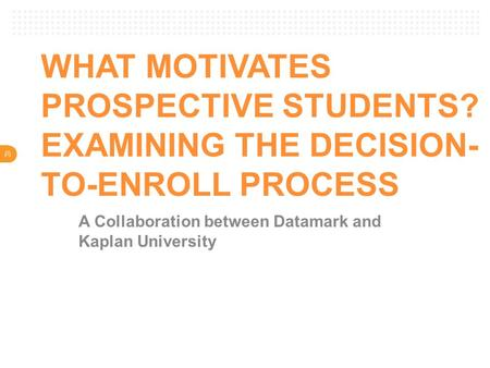 V WHAT MOTIVATES PROSPECTIVE STUDENTS? EXAMINING THE DECISION- TO-ENROLL PROCESS A Collaboration between Datamark and Kaplan University.