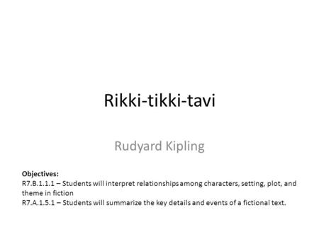 Rikki-tikki-tavi Rudyard Kipling Objectives: R7.B.1.1.1 – Students will interpret relationships among characters, setting, plot, and theme in fiction R7.A.1.5.1.