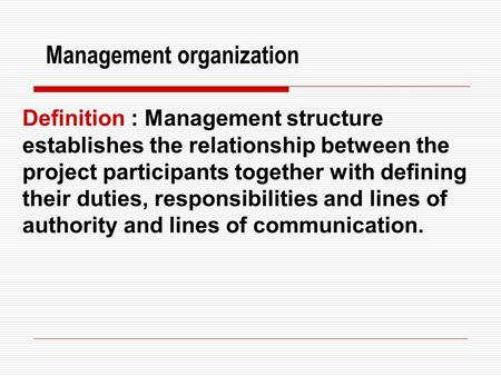 Management organization Definition : Management structure establishes the relationship between the project participants together with defining their duties,